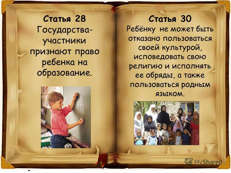 Статья 28 Государства- участники признают право ребенка на образование. Статья 30 Ребёнку не может быть отказано пользоваться своей культурой, исповедовать свою религию и исполнять ее обряды, а также пользоваться родным языком.