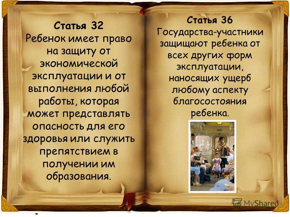 Статья 32 Ребенок имеет право на защиту от экономической эксплуатации и от выполнения любой работы, которая может представлять опасность для его здоровья или служить препятствием в получении им образования. Статья 36 Государства-участники защищают ре