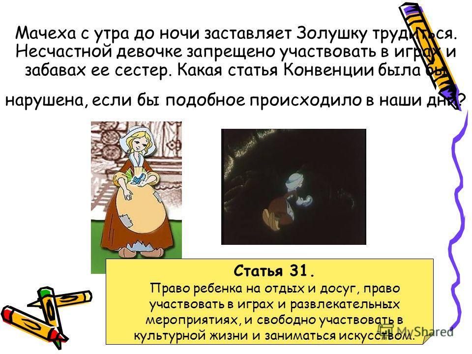 Мачеха с утра до ночи заставляет Золушку трудиться. Несчастной девочке запрещено участвовать в играх и забавах ее сестер. Какая статья Конвенции была бы нарушена, если бы подобное происходило в наши дни? Статья 31. Право ребенка на отдых и досуг, пра