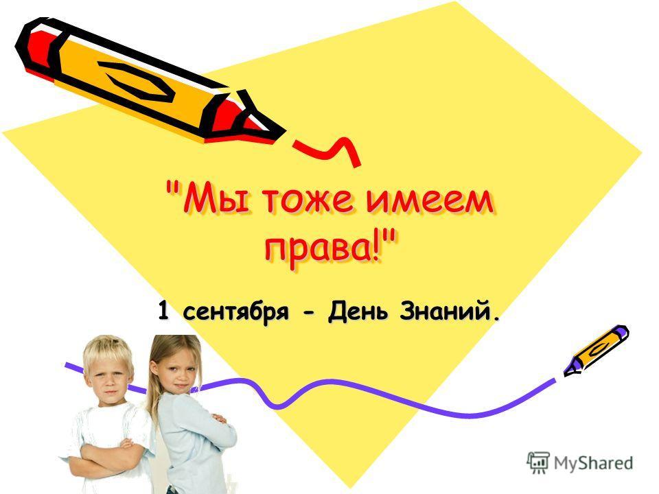 Мы тоже имеем права! 1 сентября - День Знаний.