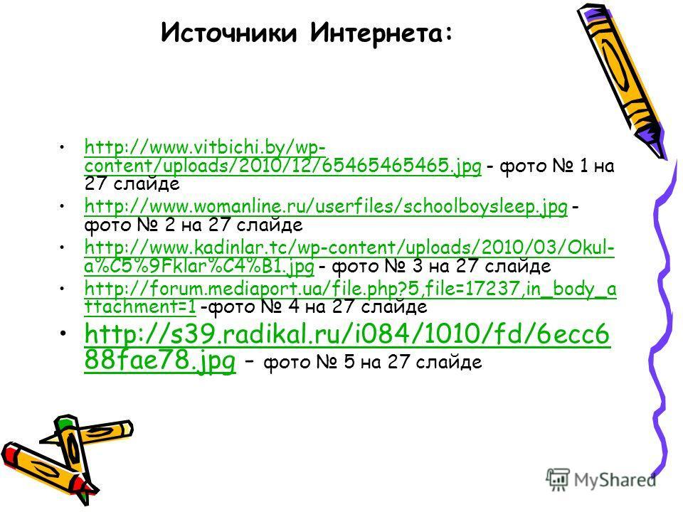 Источники Интернета: http://www.vitbichi.by/wp- content/uploads/2010/12/65465465465.jpg - фото 1 на 27 слайдеhttp://www.vitbichi.by/wp- content/uploads/2010/12/65465465465.jpg http://www.womanline.ru/userfiles/schoolboysleep.jpg - фото 2 на 27 слайде