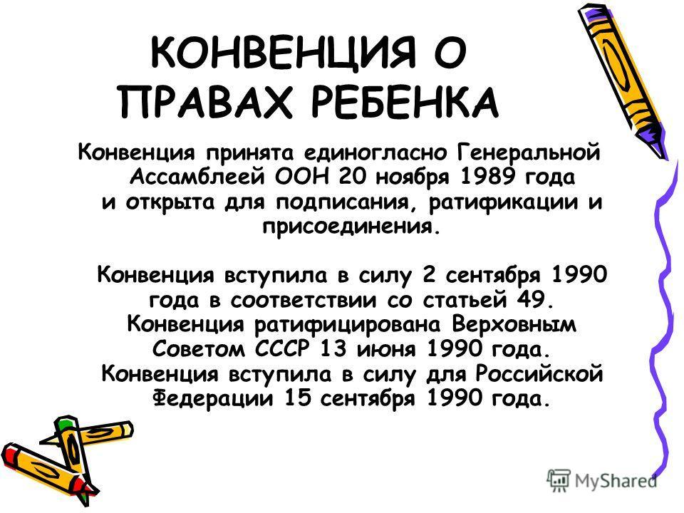 КОНВЕНЦИЯ О ПРАВАХ РЕБЕНКА Конвенция принята единогласно Генеральной Ассамблеей ООН 20 ноября 1989 года и открыта для подписания, ратификации и присоединения. Конвенция вступила в силу 2 сентября 1990 года в соответствии со статьей 49. Конвенция рати
