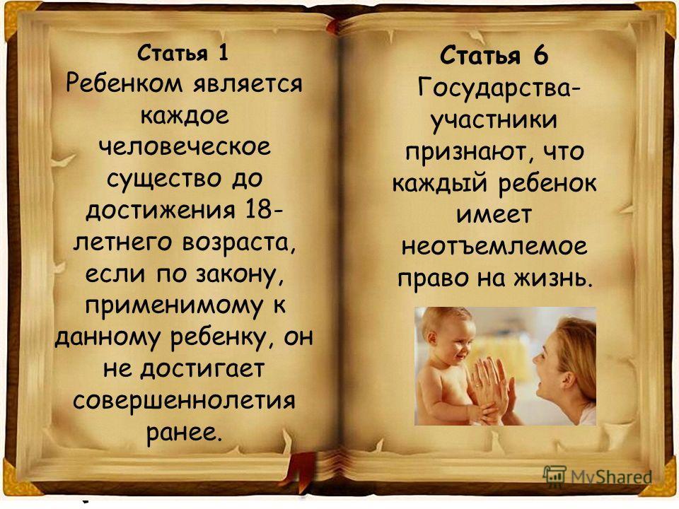 Статья 1 Ребенком является каждое человеческое существо до достижения 18- летнего возраста, если по закону, применимому к данному ребенку, он не достигает совершеннолетия ранее. Статья 6 Государства- участники признают, что каждый ребенок имеет неотъ