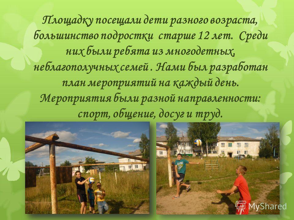 Площадку посещали дети разного возраста, большинство подростки старше 12 лет. Среди них были ребята из многодетных, неблагополучных семей. Нами был разработан план мероприятий на каждый день. Мероприятия были разной направленности: спорт, общение, до