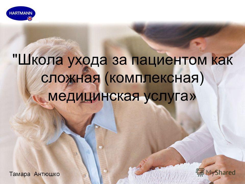 Школа ухода за пациентом как сложная (комплексная) медицинская услуга» Тамара Антюшко