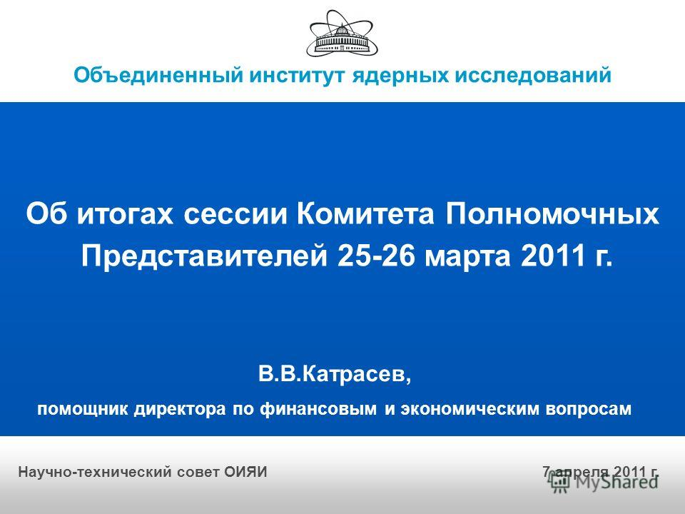 Объединенный институт ядерных исследований Об итогах сессии Комитета Полномочных Представителей 25-26 марта 2011 г. В.В.Катрасев, помощник директора по финансовым и экономическим вопросам Научно-технический совет ОИЯИ 7 апреля 2011 г.