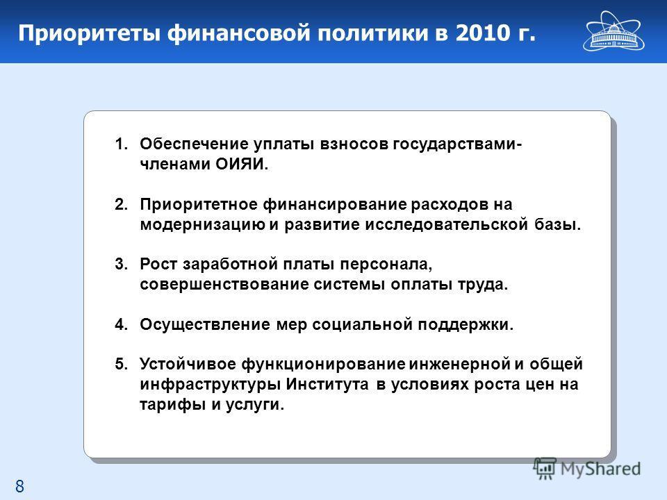 8 Приоритеты финансовой политики в 2010 г. 1.Обеспечение уплаты взносов государствами- членами ОИЯИ. 2.Приоритетное финансирование расходов на модернизацию и развитие исследовательской базы. 3.Рост заработной платы персонала, совершенствование систем