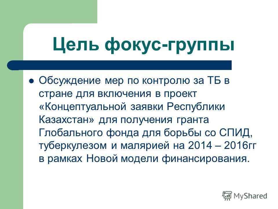 Цель фокус-группы Обсуждение мер по контролю за ТБ в стране для включения в проект «Концептуальной заявки Республики Казахстан» для получения гранта Глобального фонда для борьбы со СПИД, туберкулезом и малярией на 2014 – 2016гг в рамках Новой модели