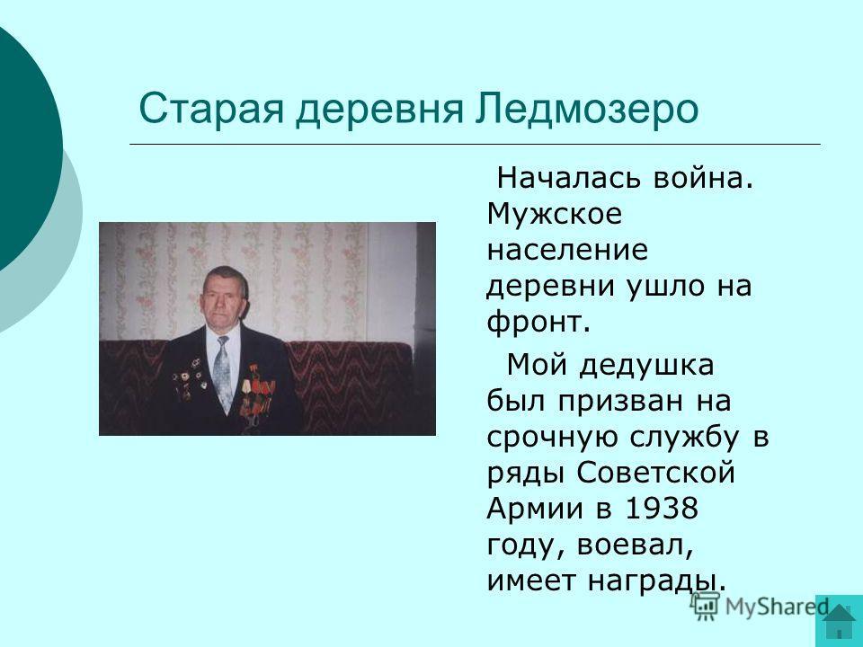 Старая деревня Ледмозеро Началась война. Мужское население деревни ушло на фронт. Мой дедушка был призван на срочную службу в ряды Советской Армии в 1938 году, воевал, имеет награды.