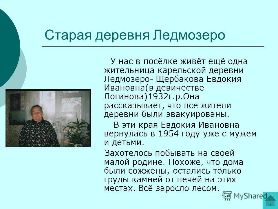 Старая деревня Ледмозеро У нас в посёлке живёт ещё одна жительница карельской деревни Ледмозеро- Щербакова Евдокия Ивановна(в девичестве Логинова)1932г.р.Она рассказывает, что все жители деревни были эвакуированы. В эти края Евдокия Ивановна вернулас