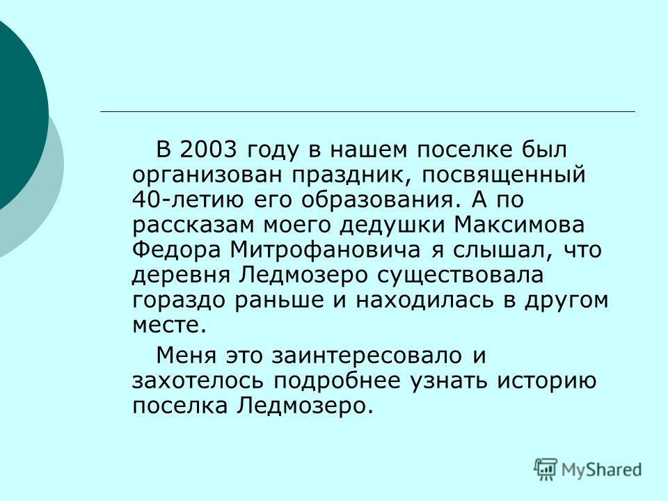 В 2003 году в нашем поселке был организован праздник, посвященный 40-летию его образования. А по рассказам моего дедушки Максимова Федора Митрофановича я слышал, что деревня Ледмозеро существовала гораздо раньше и находилась в другом месте. Меня это