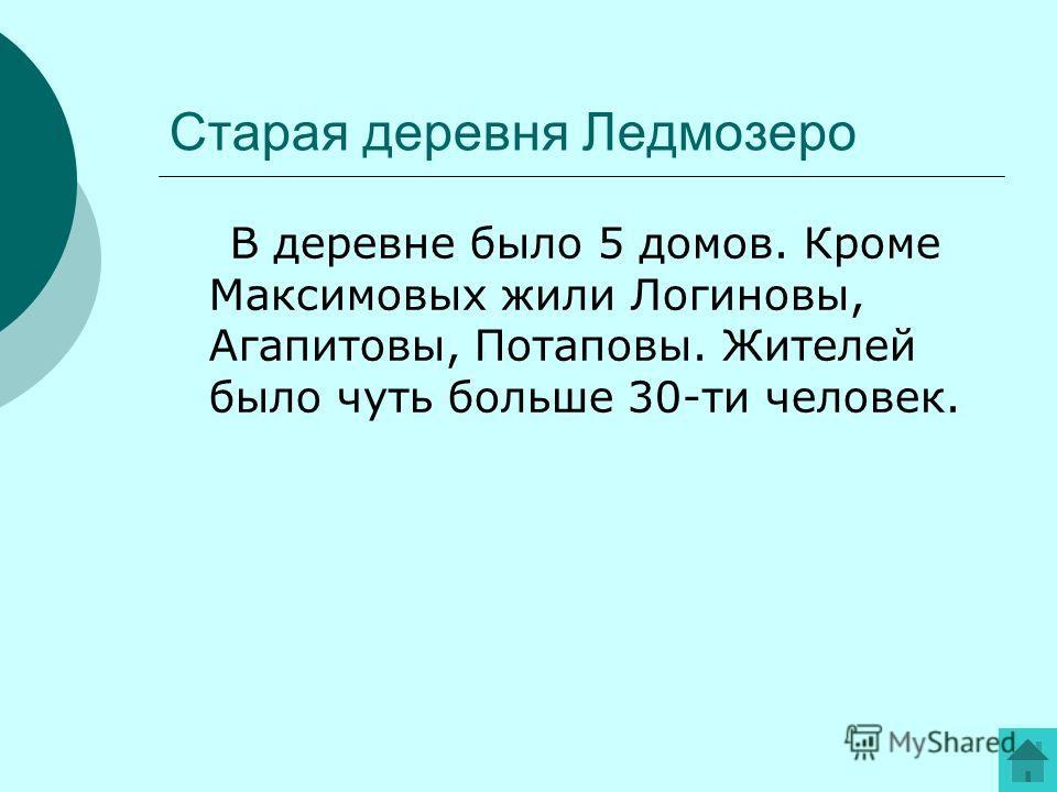 Старая деревня Ледмозеро В деревне было 5 домов. Кроме Максимовых жили Логиновы, Агапитовы, Потаповы. Жителей было чуть больше 30-ти человек.
