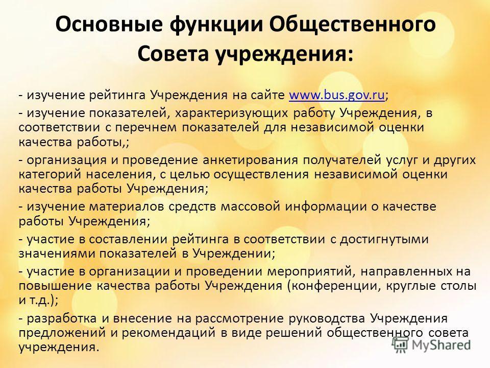 Основные функции Общественного Совета учреждения: - изучение рейтинга Учреждения на сайте www.bus.gov.ru;www.bus.gov.ru - изучение показателей, характеризующих работу Учреждения, в соответствии с перечнем показателей для независимой оценки качества р