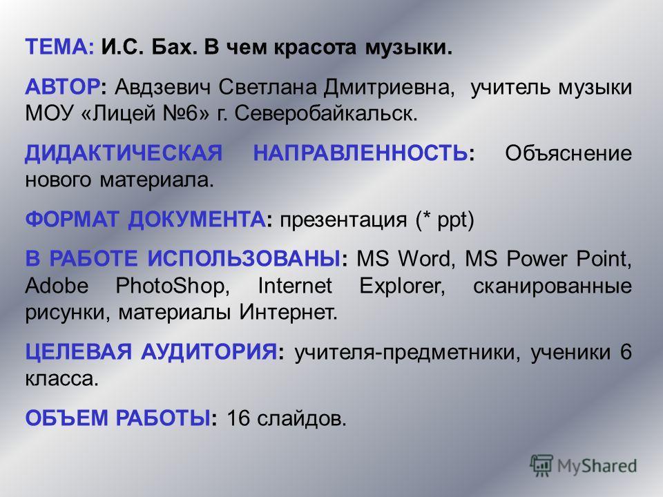 ТЕМА: И.С. Бах. В чем красота музыки. АВТОР: Авдзевич Светлана Дмитриевна, учитель музыки МОУ «Лицей 6» г. Северобайкальск. ДИДАКТИЧЕСКАЯ НАПРАВЛЕННОСТЬ: Объяснение нового материала. ФОРМАТ ДОКУМЕНТА: презентация (* ppt) В РАБОТЕ ИСПОЛЬЗОВАНЫ: MS Wor