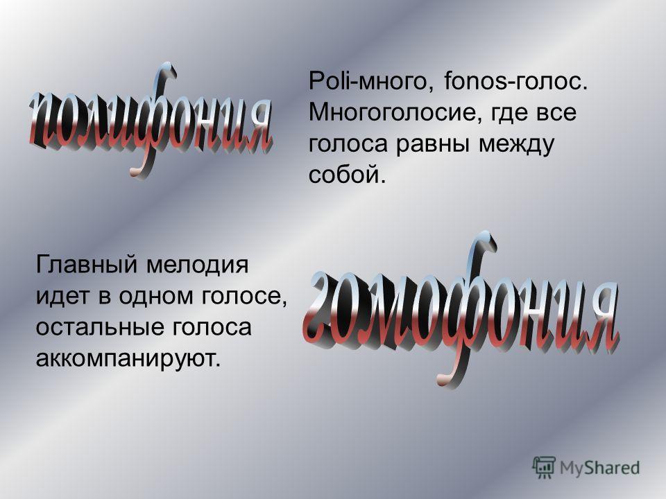 Poli-много, fonos-голос. Многоголосие, где все голоса равны между собой. Главный мелодия идет в одном голосе, остальные голоса аккомпанируют.