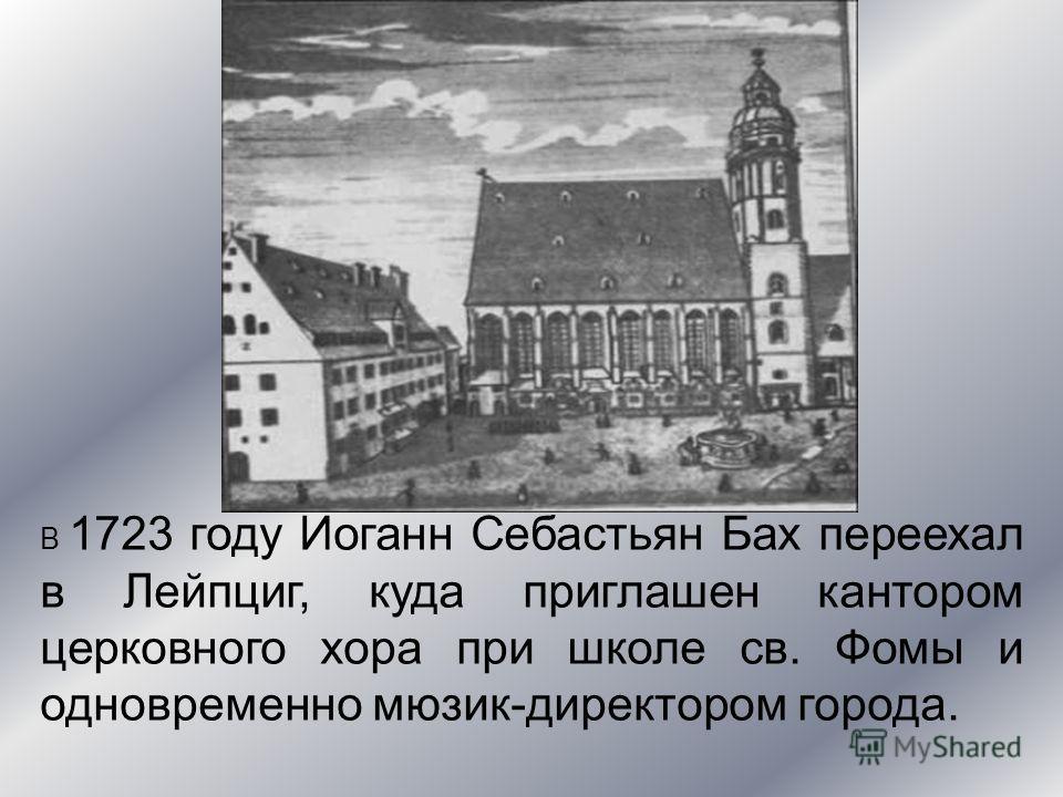 В 1723 году Иоганн Себастьян Бах переехал в Лейпциг, куда приглашен кантором церковного хора при школе св. Фомы и одновременно мюзик-директором города.