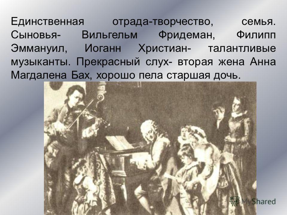 Единственная отрада-творчество, семья. Сыновья- Вильгельм Фридеман, Филипп Эммануил, Иоганн Христиан- талантливые музыканты. Прекрасный слух- вторая жена Анна Магдалена Бах, хорошо пела старшая дочь.