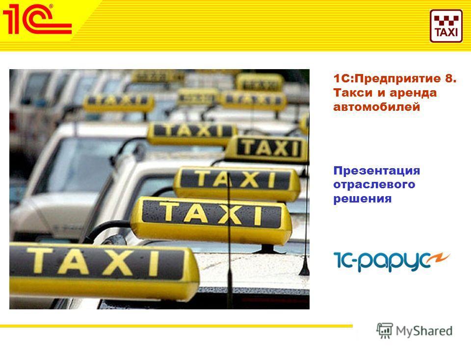 1 Октябрь 2010 г. 1С:Предприятие 8. Такси и аренда автомобилей Презентация отраслевого решения