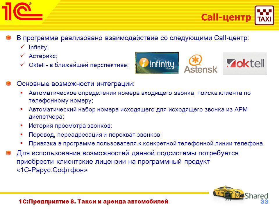 33 Октябрь 2010 г. 1С:Предприятие 8. Такси и аренда автомобилей Call-центр В программе реализовано взаимодействие со следующими Call-центр: Infinity; Астерикс; Oktell – в ближайшей перспективе; Основные возможности интеграции: Автоматическое определе