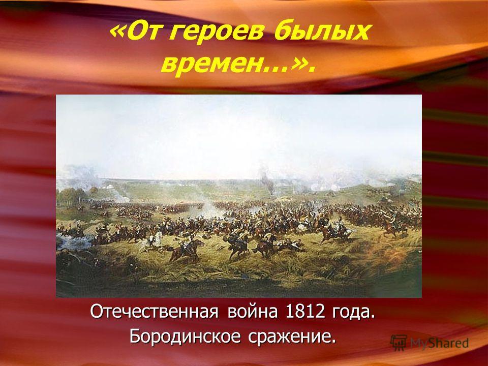 «От героев былых времен…». Отечественная война 1812 года. Бородинское сражение.