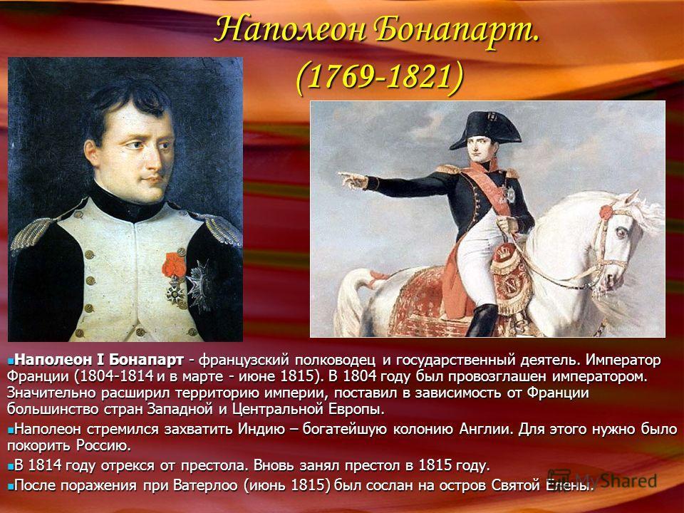 Наполеон Бонапарт. (1769-1821) Наполеон I Бонапарт - французский полководец и государственный деятель. Император Франции (1804-1814 и в марте - июне 1815). В 1804 году был провозглашен императором. Значительно расширил территорию империи, поставил в