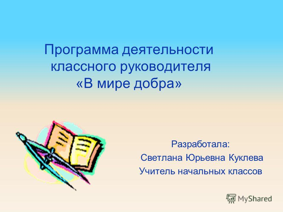 Программа деятельности классного руководителя «В мире добра» Разработала: Светлана Юрьевна Куклева Учитель начальных классов