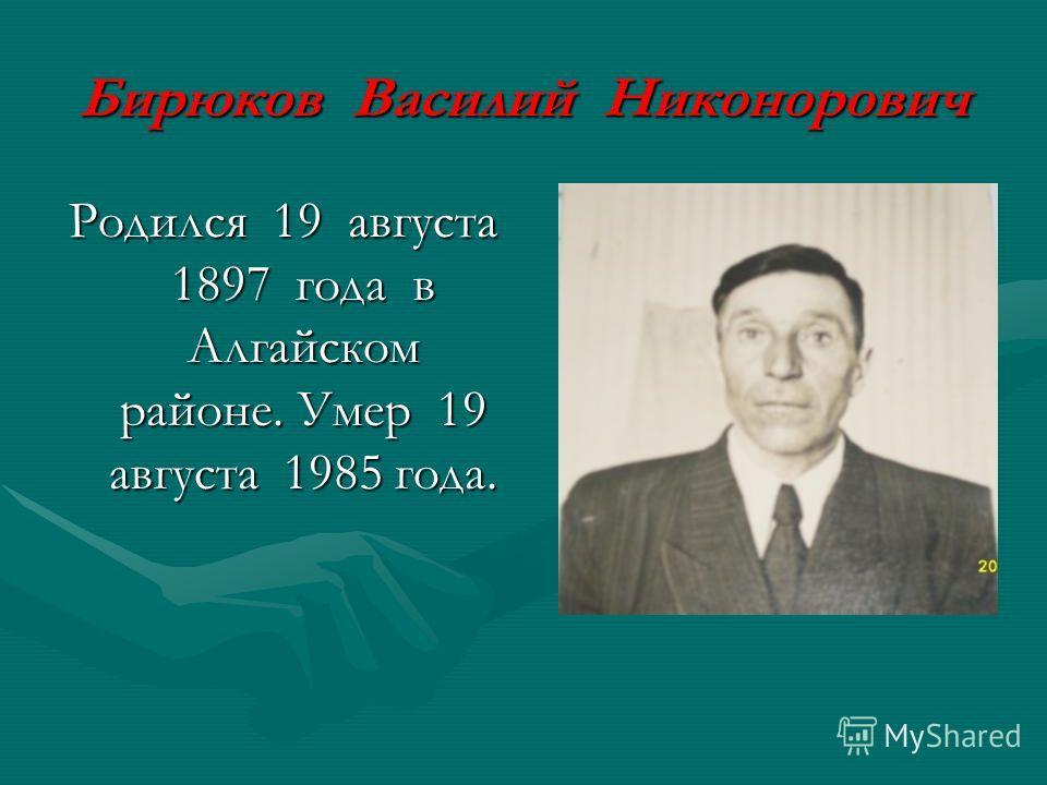 Бирюков Василий Никонорович Родился 19 августа 1897 года в Алгайском районе. Умер 19 августа 1985 года.