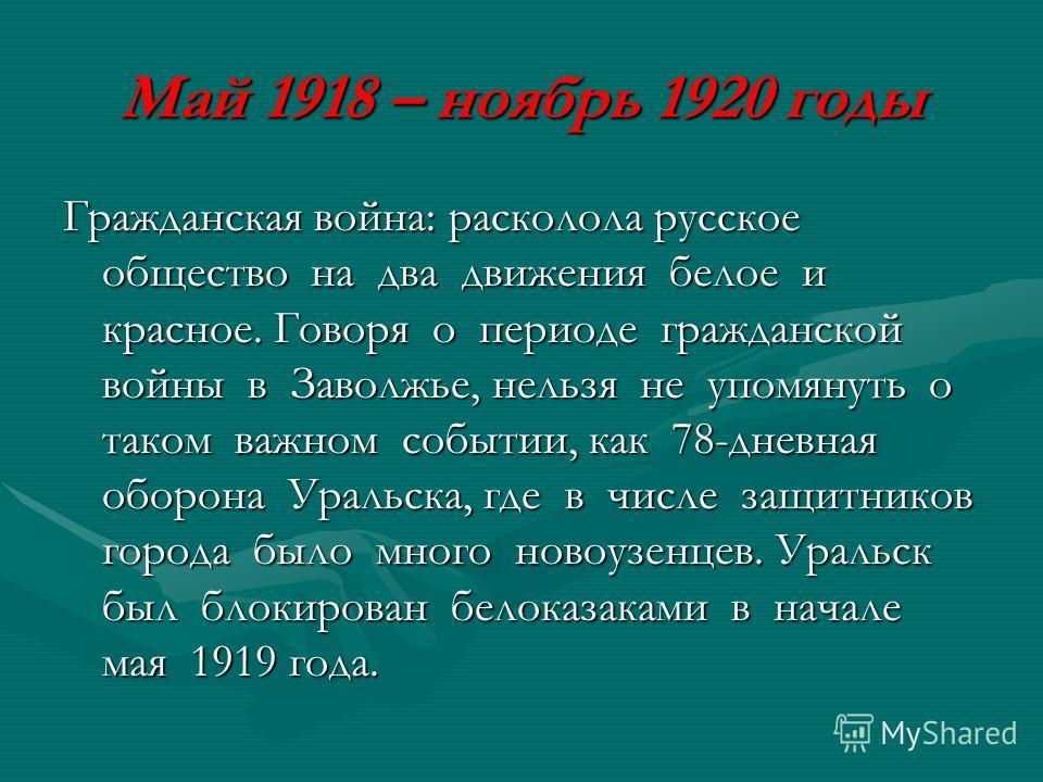 Май 1918 – ноябрь 1920 годы Гражданская война: расколола русское общество на два движения белое и красное. Говоря о периоде гражданской войны в Заволжье, нельзя не упомянуть о таком важном событии, как 78-дневная оборона Уральска, где в числе защитни