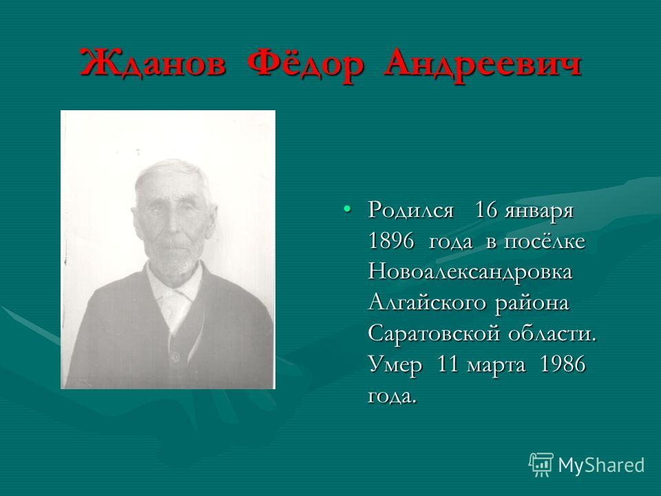 Жданов Фёдор Андреевич Родился 16 января 1896 года в посёлке Новоалександровка Алгайского района Саратовской области. Умер 11 марта 1986 года.