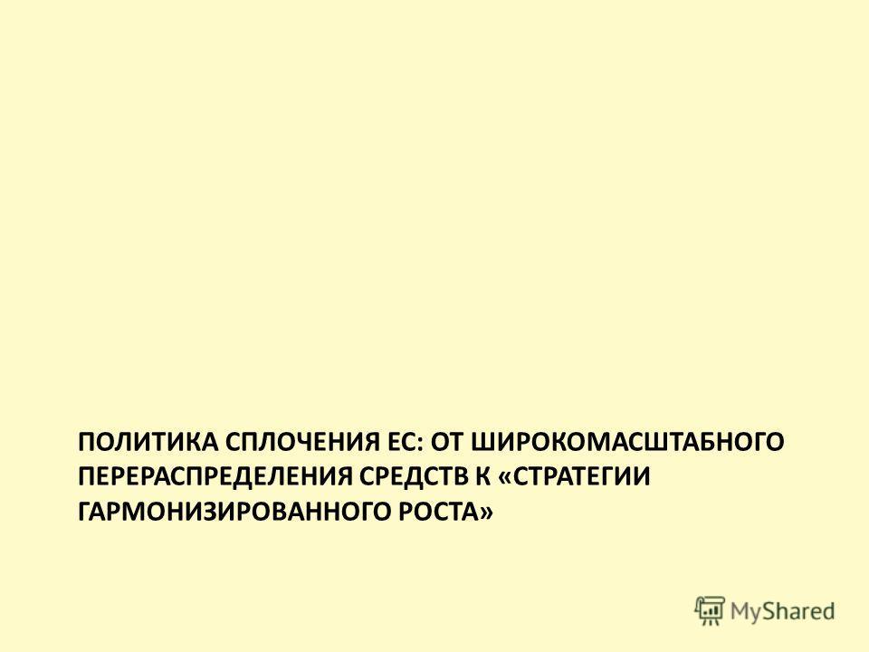 ПОЛИТИКА СПЛОЧЕНИЯ ЕС: ОТ ШИРОКОМАСШТАБНОГО ПЕРЕРАСПРЕДЕЛЕНИЯ СРЕДСТВ К «СТРАТЕГИИ ГАРМОНИЗИРОВАННОГО РОСТА»
