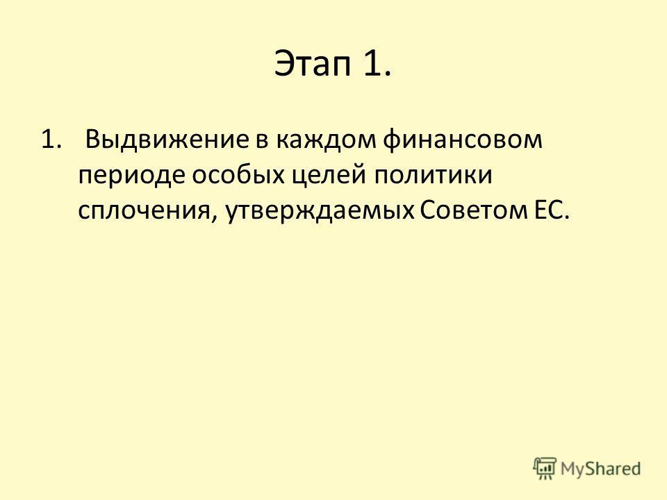 Этап 1. 1. Выдвижение в каждом финансовом периоде особых целей политики сплочения, утверждаемых Советом ЕС.