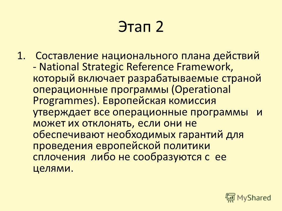 Этап 2 1. Составление национального плана действий - National Strategic Reference Framework, который включает разрабатываемые страной операционные программы (Operational Programmes). Европейская комиссия утверждает все операционные программы и может