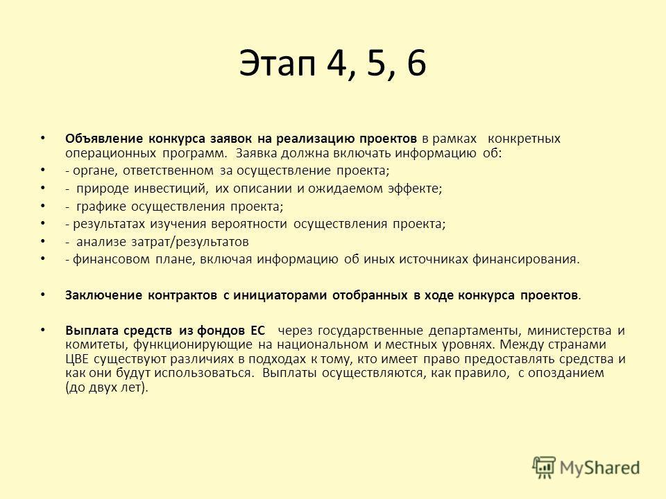 Этап 4, 5, 6 Объявление конкурса заявок на реализацию проектов в рамках конкретных операционных программ. Заявка должна включать информацию об: - органе, ответственном за осуществление проекта; - природе инвестиций, их описании и ожидаемом эффекте; -