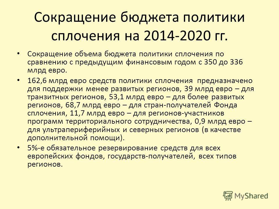 Сокращение бюджета политики сплочения на 2014-2020 гг. Сокращение объема бюджета политики сплочения по сравнению с предыдущим финансовым годом с 350 до 336 млрд евро. 162,6 млрд евро средств политики сплочения предназначено для поддержки менее развит