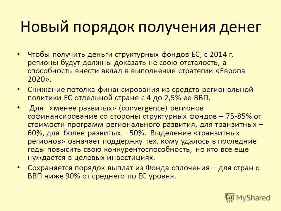 Новый порядок получения денег Чтобы получить деньги структурных фондов ЕС, с 2014 г. регионы будут должны доказать не свою отсталость, а способность внести вклад в выполнение стратегии «Европа 2020». Снижение потолка финансирования из средств региона