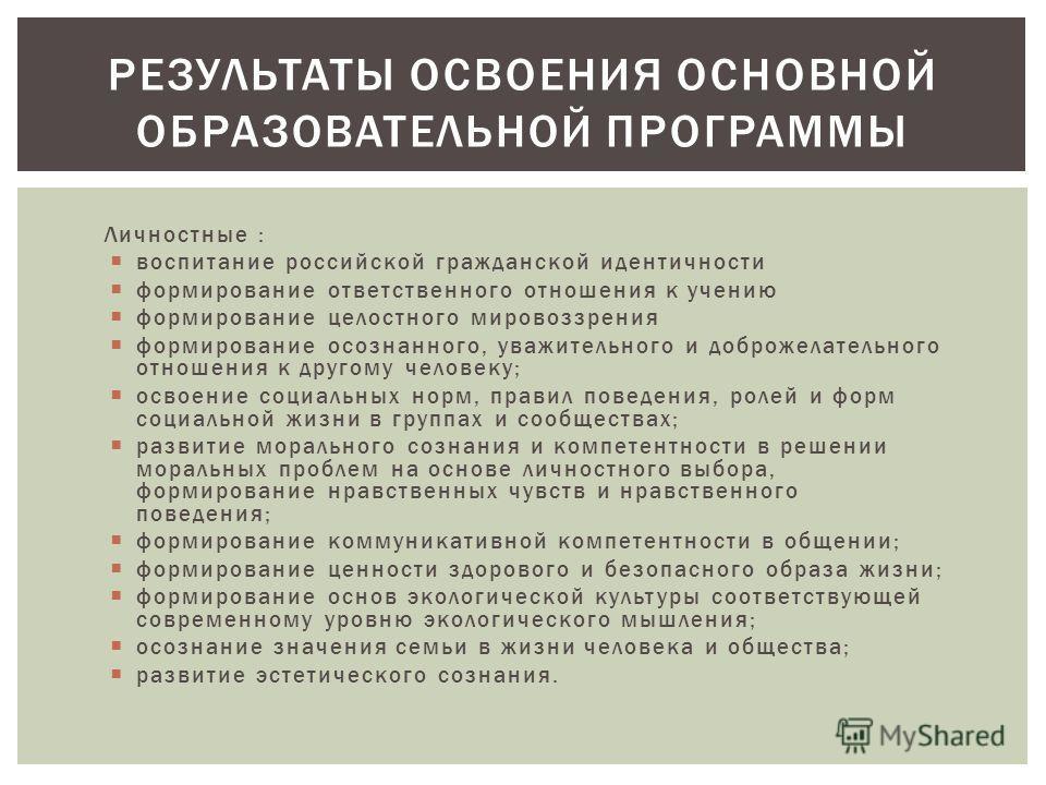 Личностные : воспитание российской гражданской идентичности формирование ответственного отношения к учению формирование целостного мировоззрения формирование осознанного, уважительного и доброжелательного отношения к другому человеку; освоение социал