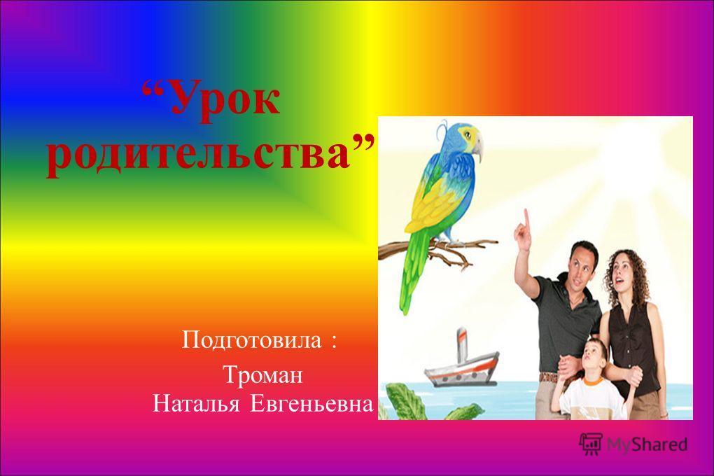 Урок родительства Подготовила : Троман Наталья Евгеньевна
