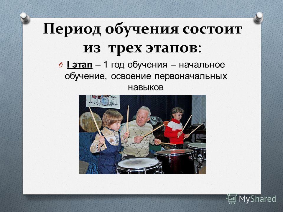 Период обучения состоит из трех этапов: O I этап – 1 год обучения – начальное обучение, освоение первоначальных навыков