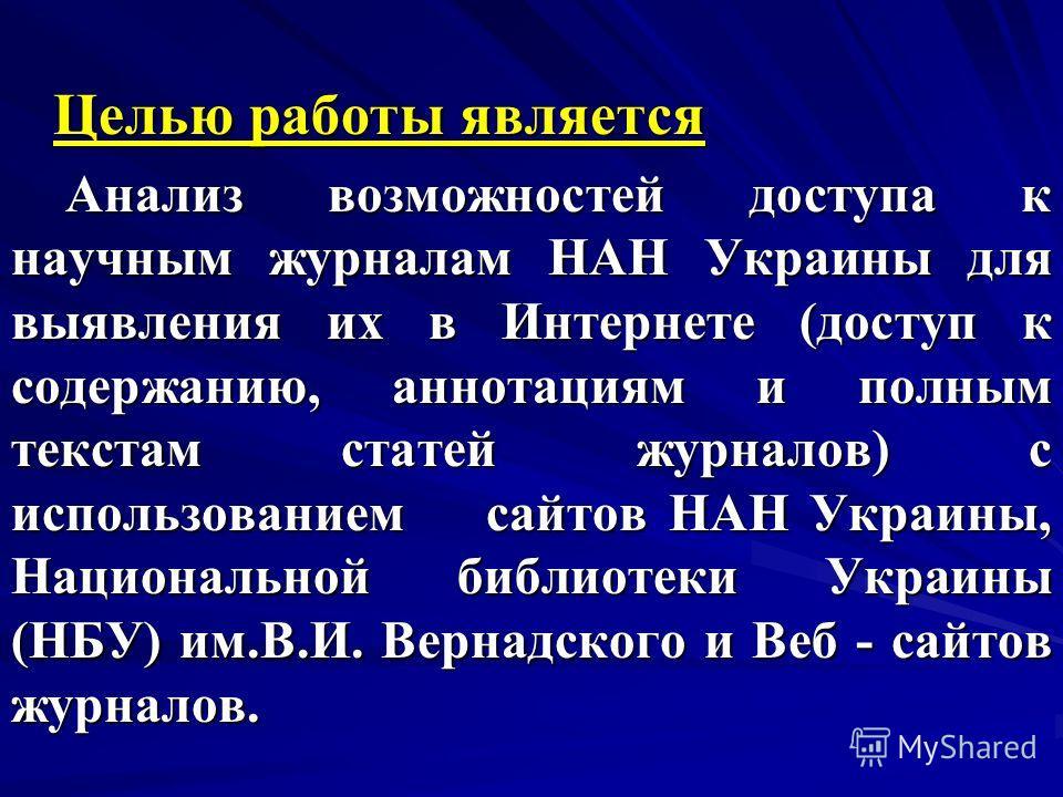 Целью работы является Анализ возможностей доступа к научным журналам НАН Украины для выявления их в Интернете (доступ к содержанию, аннотациям и полным текстам статей журналов) с использованием сайтов НАН Украины, Национальной библиотеки Украины (НБУ