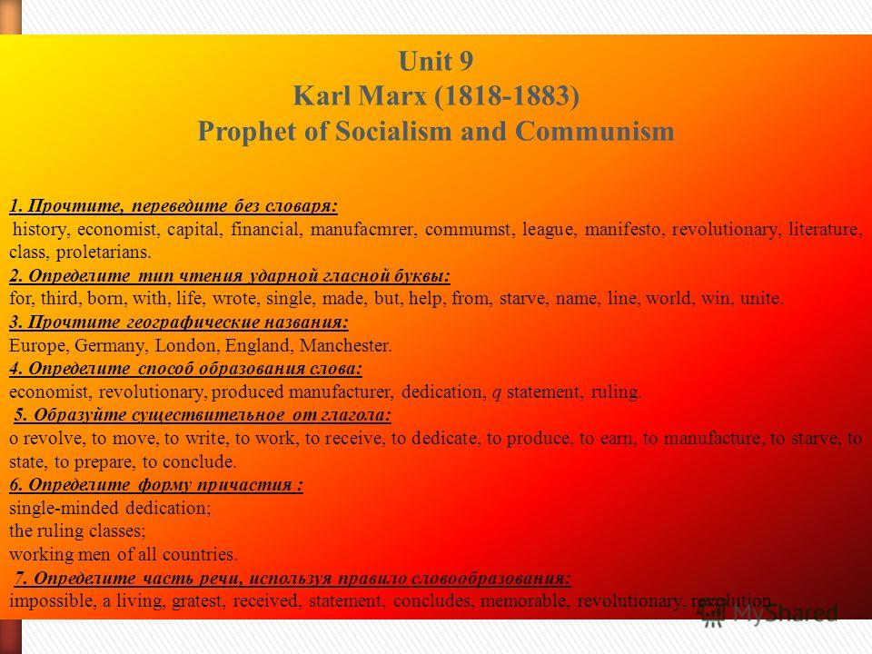 Unit 9 Karl Marx (1818-1883) Prophet of Socialism and Communism 1. Прочтите, переведите без словаря: history, economist, capital, financial, manufacmrer, commumst, league, manifesto, revolutionary, literature, class, proletarians. 2. Определите тип ч
