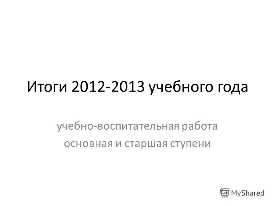 Итоги 2012-2013 учебного года учебно-воспитательная работа основная и старшая ступени