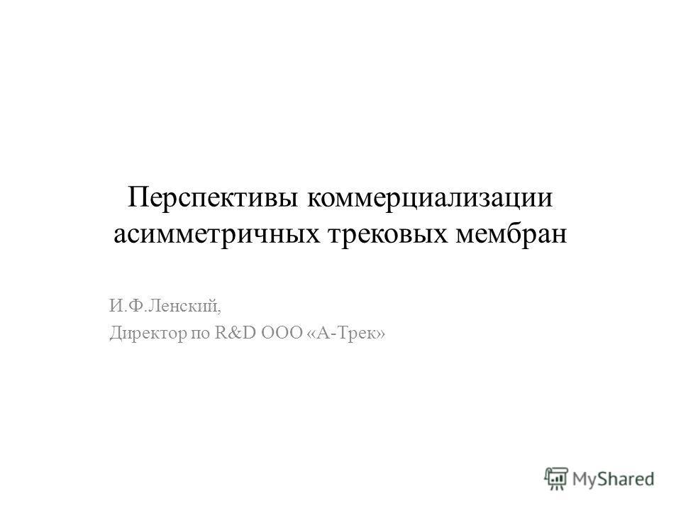 Перспективы коммерциализации асимметричных трековых мембран И.Ф.Ленский, Директор по R&D ООО «А-Трек»