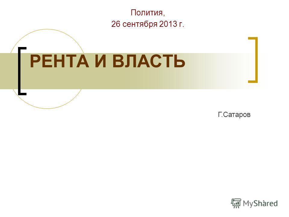 1 РЕНТА И ВЛАСТЬ Полития, 26 сентября 2013 г. Г.Сатаров