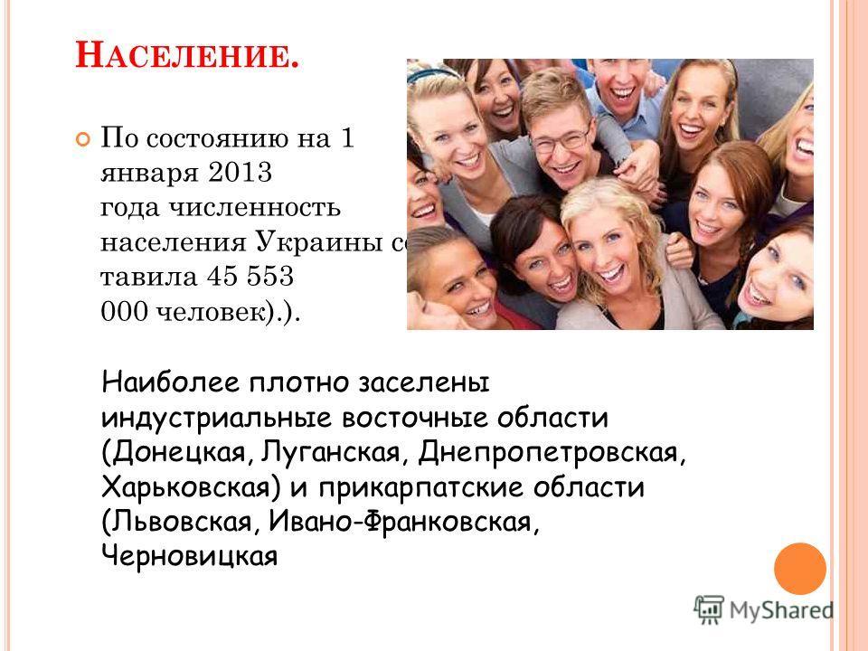 Н АСЕЛЕНИЕ. По состоянию на 1 января 2013 года численность населения Украины сос тавила 45 553 000 человек).). Наиболее плотно заселены индустриальные восточные области (Донецкая, Луганская, Днепропетровская, Харьковская) и прикарпатские области (Льв