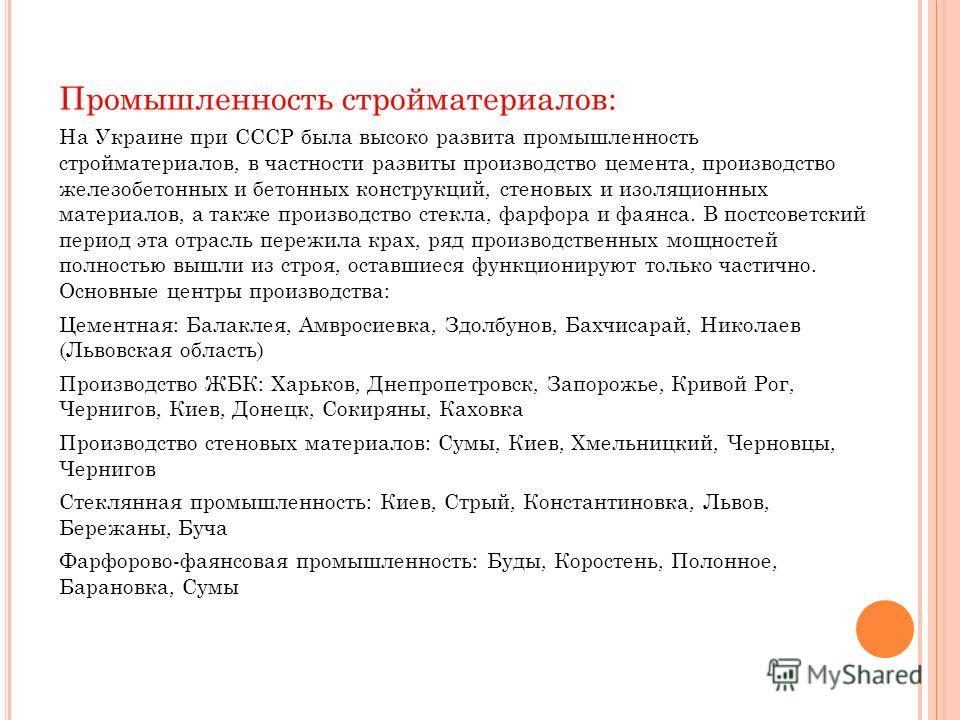 Промышленность стройматериалов: На Украине при СССР была высоко развита промышленность стройматериалов, в частности развиты производство цемента, производство железобетонных и бетонных конструкций, стеновых и изоляционных материалов, а также производ