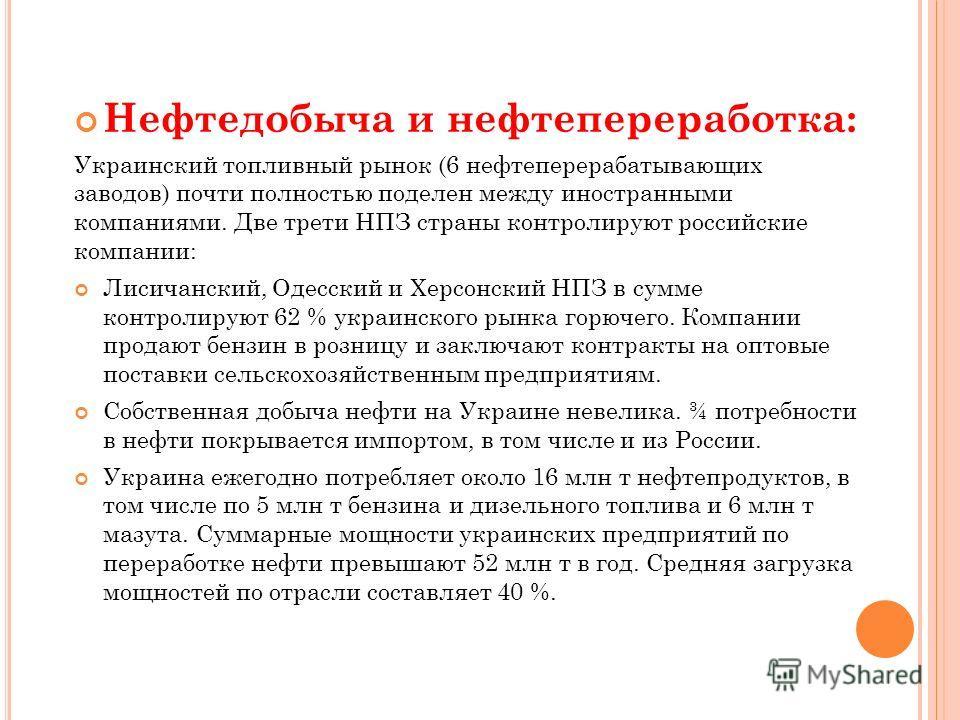 Нефтедобыча и нефтепереработка: Украинский топливный рынок (6 нефтеперерабатывающих заводов) почти полностью поделен между иностранными компаниями. Две трети НПЗ страны контролируют российские компании: Лисичанский, Одесский и Херсонский НПЗ в сумме