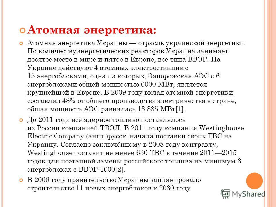 Атомная энергетика: Атомная энергетика Украины отрасль украинской энергетики. По количеству энергетических реакторов Украина занимает десятое место в мире и пятое в Европе, все типа ВВЭР. На Украине действуют 4 атомных электростанции с 15 энергоблока
