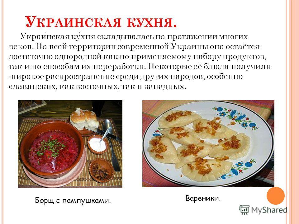 У КРАИНСКАЯ КУХНЯ. Украинская кухня складывалась на протяжении многих веков. На всей территории современной Украины она остаётся достаточно однородной как по применяемому набору продуктов, так и по способам их переработки. Некоторые её блюда получили
