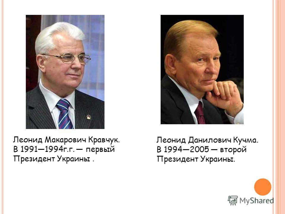 Леонид Макарович Кравчук. В 19911994г.г. первый Президент Украины. Леонид Данилович Кучма. В 19942005 второй Президент Украины.