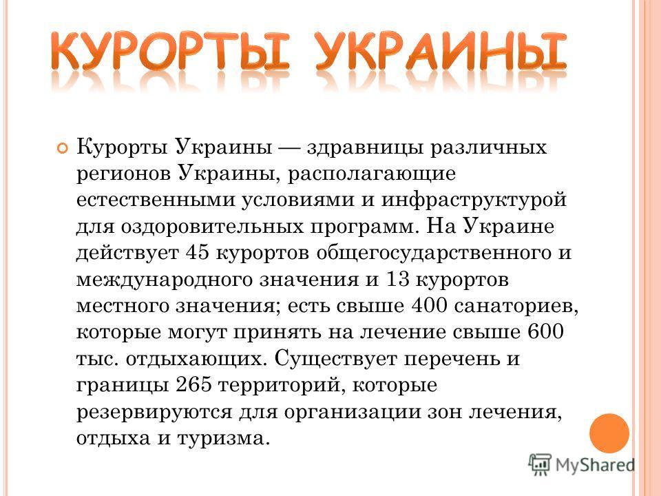 Курорты Украины здравницы различных регионов Украины, располагающие естественными условиями и инфраструктурой для оздоровительных программ. На Украине действует 45 курортов общегосударственного и международного значения и 13 курортов местного значени